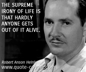 quotes - The supreme irony of life is that hardly anyone gets out of ...