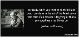 think of all the life and death problems in the art of the Renaissance ...