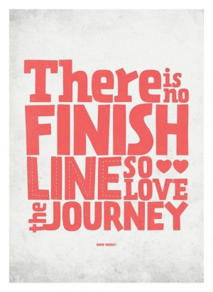 There is no finish line, so love the journey #journey #life #quotes