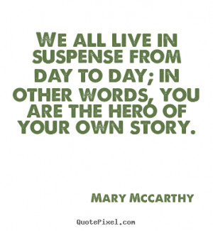 ... live in suspense from day to day; in other words, you.. - Life quote