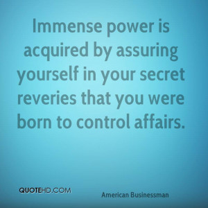 Immense power is acquired by assuring yourself in your secret reveries ...