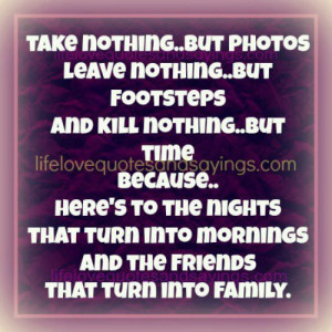 ... that turn into mornings and friends that turn into family. ~Unknown