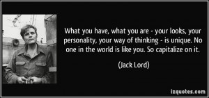 ... . No one in the world is like you. So capitalize on it. - Jack Lord