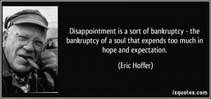 Disappointment is a sort of bankruptcy - the bankruptcy of a soul that ...