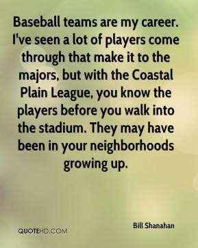 Bill Shanahan - Baseball teams are my career. I've seen a lot of ...