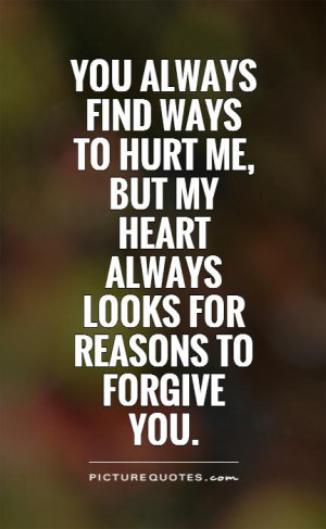 You always find ways to hurt me, but my heart always looks for reasons ...