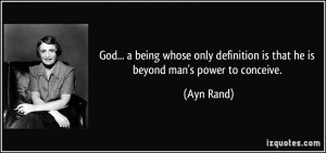 ... definition is that he is beyond man's power to conceive. - Ayn Rand