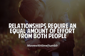 Relationships require an equal amount of effort from both people.