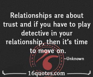 Relationships are about trust and if you have to play detective in ...