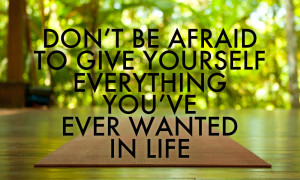 Don't be afraid to give yourself everything you've ever wanted in life ...