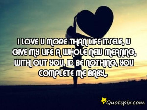 love u more than life itself, u give my life a whole new meaning ...