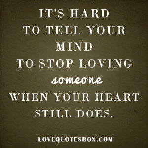 It's hard to tell your mind to stop loving someone when your heart ...