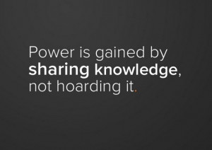 Power is gained by sharing knowledge, not hoarding it.