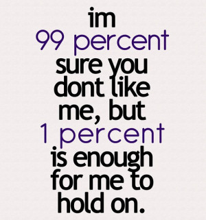 am 99 percent sure you don t like me but