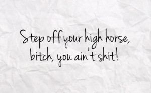 step off your high horse bitch you ain t shit