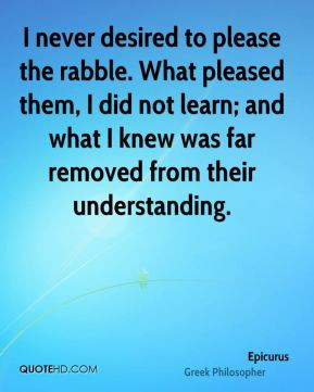 Epicurus - I never desired to please the rabble. What pleased them, I ...