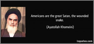Americans are the great Satan, the wounded snake. - Ayatollah Khomeini