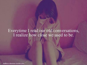... Our Old Conversations, I Realize How Close We Used To Be ~ Love Quote