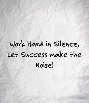 Work hard in silence. Let success make the noise!