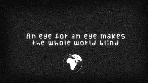 an eye for an eye makes the whole world blind. ~Ghandi
