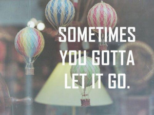 Sometimes you gotta let it go