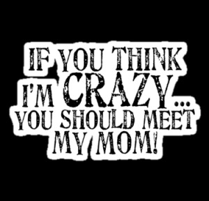 If you think I'm crazy...you should meet my mom! (black text) by red ...