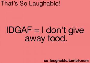 IDGAF - I don't give away food
