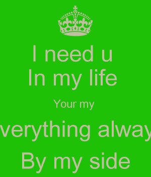 need u In my life Your my Everything always By my side
