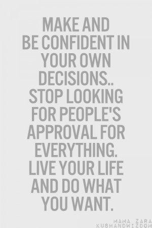 Make and be confident in your own decisions… Stop looking for people ...