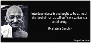 ... ideal of man as self-sufficiency. Man is a social being. - Mahatma