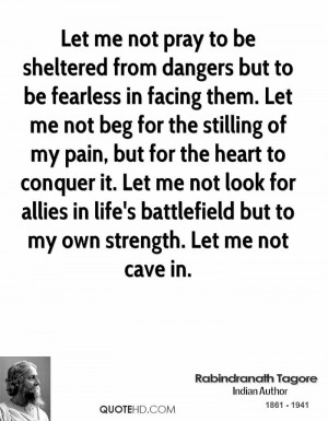 Let me not pray to be sheltered from dangers but to be fearless in ...