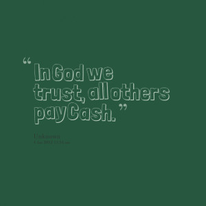 Quotes Picture In God We Trust All Others Pay Cash