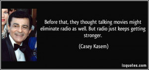 they thought talking movies might eliminate radio as well. But radio ...