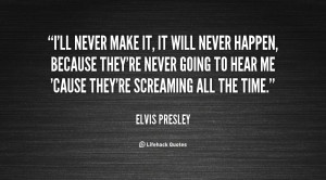quote-Elvis-Presley-ill-never-make-it-it-will-never-48553.png
