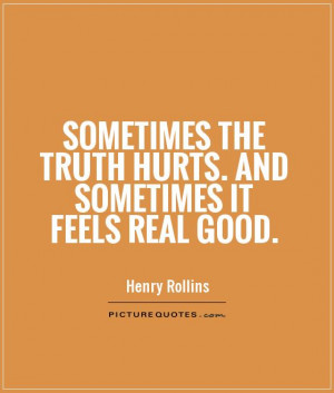 ... the truth hurts. And sometimes it feels real good. Picture Quote #1