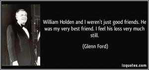 ... was my very best friend. I feel his loss very much still. - Glenn Ford