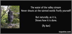 The water of the valley stream Never shouts at the tainted world ...