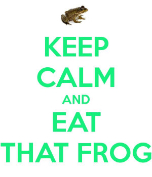 KEEP CALM AND EAT THAT FROG ...eat that frog is a great book on how to ...