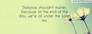 Distance shouldn't matter, because at the end of the day, we're all ...