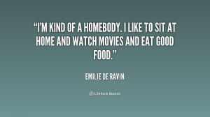 kind of a homebody. I like to sit at home and watch movies and eat ...