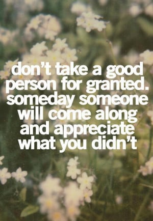don t take a good person for granted someday someone will come along ...