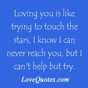 ... Know I Can Never Reach You, But I Can't Help But Try ~ Love Quote