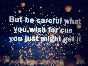 ... : But be careful what you wish for cus you just might get it