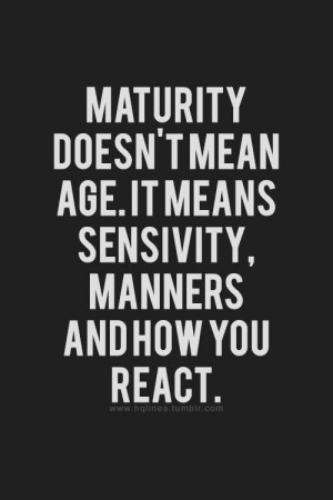 Maturity doesn't mean age. It means sensivity, manners and how you ...