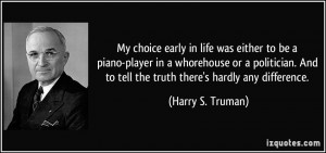My choice early in life was either to be a piano-player in a ...