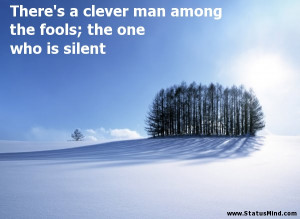 ... the fools; the one who is silent - Sarcastic Quotes - StatusMind.com