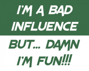 BAD INFLUENCE..BUT..DAMN I'M FUN ;)
