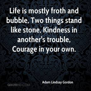 Life is mostly froth and bubble, Two things stand like stone, Kindness ...