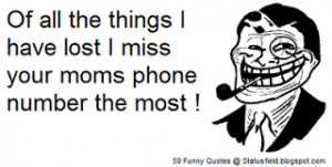 ... have lost I miss your moms phonenumber the most (yo mama quote