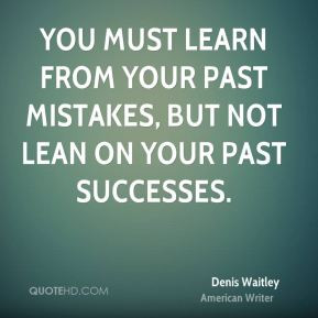 ... learn from your past mistakes, but not lean on your past successes